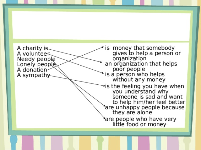 is money that somebody gives to help a person or organization an organization that helps poor people is a person who helps without any money is the feeling you have when you understand why  someone is sad and want to help him/her feel better are unhappy people because they are alone are people who have very little food or money A charity is A volunteer Needy people Lonely people A donation A sympathy