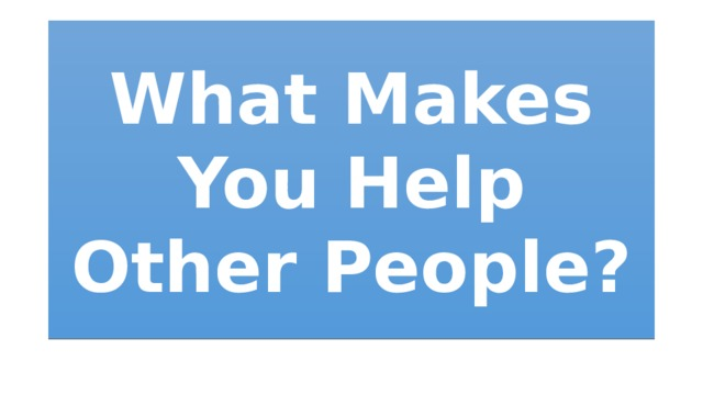 What Makes You Help Other People?