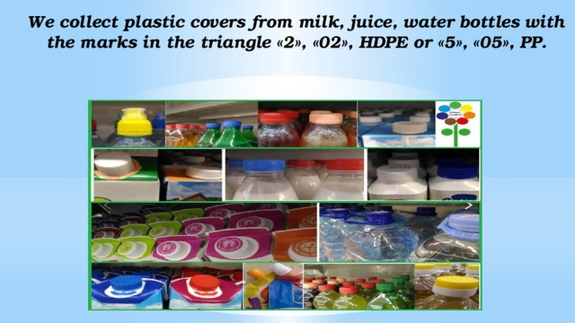 We collect plastic covers from milk, juice, water bottles with the marks in the triangle «2», «02», HDPE or «5», «05», PP.