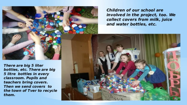 Children of our school are involved in the project, too. We collect covers from milk, juice and water bottles, etc. There are big 5 liter bottles, etc. There are big 5 litre bottles in every classroom. Pupils and teachers bring covers. Then we send covers to the town of Tver to recycle them.