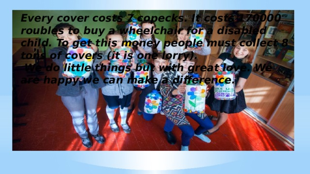 Every cover costs 7 copecks. It costs 170000 roubles to buy a wheelchair for a disabled child. To get this money people must collect 8 tons of covers (it is one lorry).  We do little things but with great love. We are happy we can make a difference.