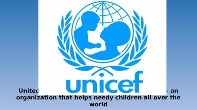United Nations International Children's Fund – an organization that helps needy children all over the world