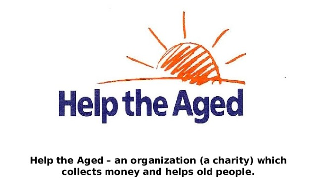 Help the Aged – an organization (a charity) which collects money and helps old people.