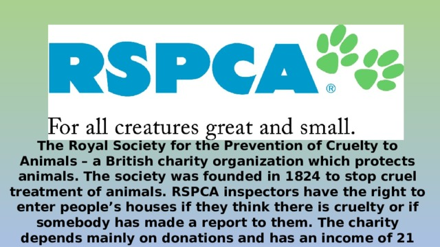 The Royal Society for the Prevention of Cruelty to Animals – a British charity organization which protects animals. The society was founded in 1824 to stop cruel treatment of animals. RSPCA inspectors have the right to enter people's houses if they think there is cruelty or if somebody has made a report to them. The charity depends mainly on donations and has an income of 21 million pounds a year.