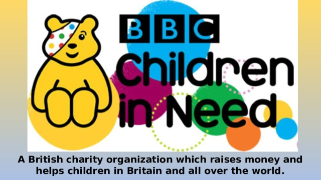 A British charity organization which raises money and helps children in Britain and all over the world.