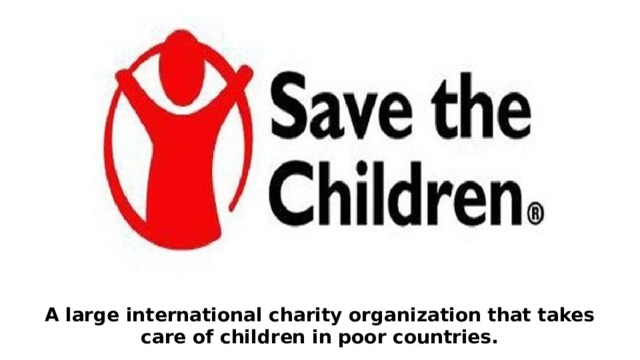 A large international charity organization that takes care of children in poor countries.