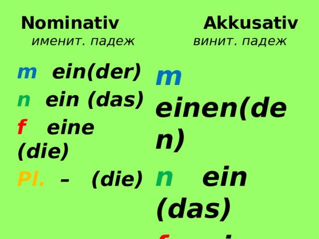 Nominativ  Akkusativ  именит. падеж винит. падеж m ein(der) m einen(den) n ein (das) n ein (das) f eine (die) f eine (die) Pl. – (die) Pl. – (die)