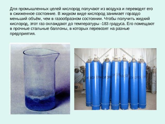 Для промышленных целей кислород получают из воздуха и переводят его в сжиженное состояние. В жидком виде кислород занимает гораздо меньший объём, чем в газообразном состоянии. Чтобы получить жидкий кислород, этот газ охлаждают до температуры -183 градуса. Его помещают в прочные стальные баллоны, в которых перевозят на разные предприятия.