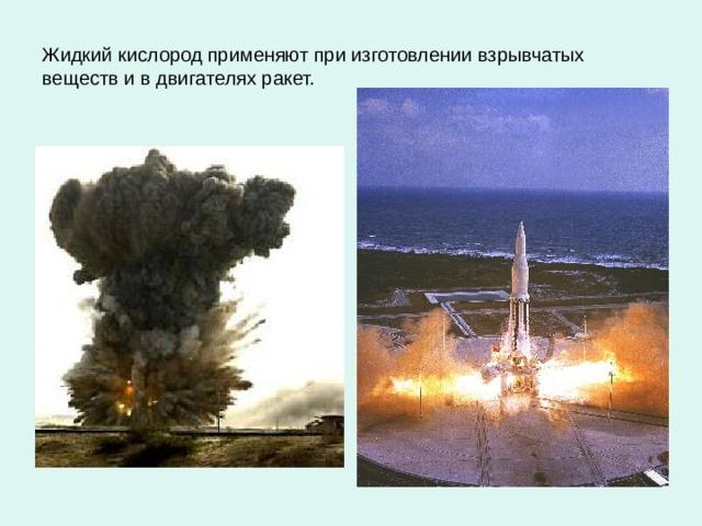 Жидкий кислород применяют при изготовлении взрывчатых веществ и в двигателях ракет.