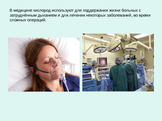 В медицине кислород используют для поддержания жизни больных с затруднённым дыханием и для лечения некоторых заболеваний, во время сложных операций.