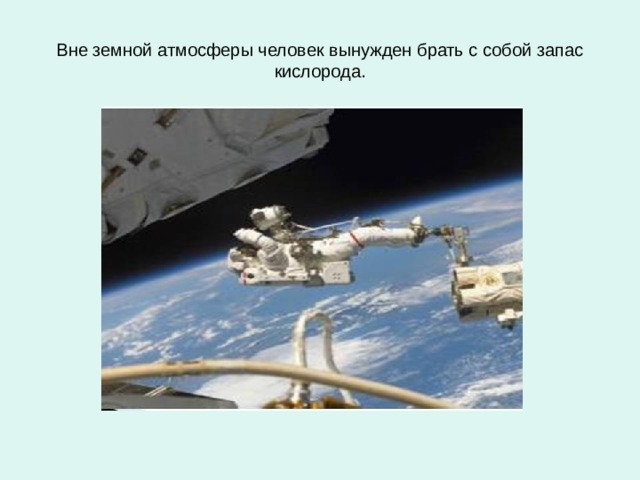 Вне земной атмосферы человек вынужден брать с собой запас кислорода.