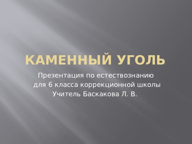 Каменный уголь Презентация по естествознанию  для 6 класса коррекционной школы Учитель Баскакова Л. В.