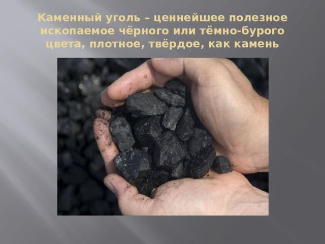 Каменный уголь – ценнейшее полезное ископаемое чёрного или тёмно-бурого цвета, плотное, твёрдое, как камень