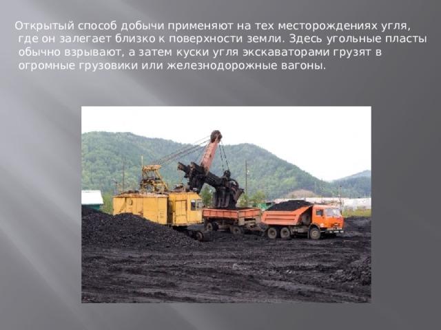 Открытый способ добычи применяют на тех месторождениях угля,  где он залегает близко к поверхности земли. Здесь угольные пласты  обычно взрывают, а затем куски угля экскаваторами грузят в  огромные грузовики или железнодорожные вагоны.