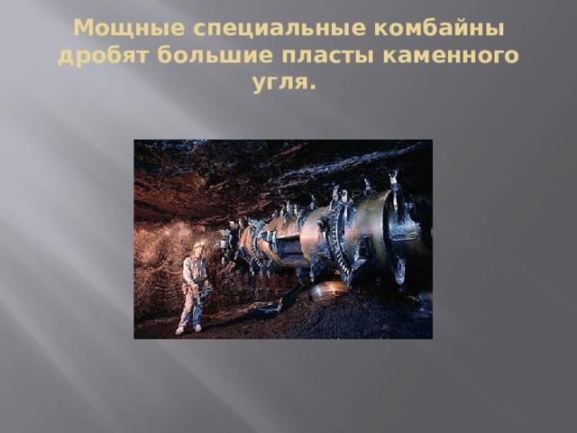 Мощные специальные комбайны дробят большие пласты каменного угля.