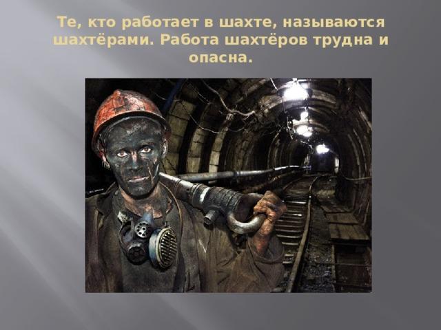 Те, кто работает в шахте, называются шахтёрами. Работа шахтёров трудна и опасна.