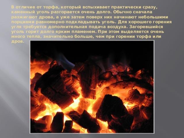 В отличие от торфа, который вспыхивает практически сразу, каменный уголь разгорается очень долго. Обычно сначала разжигают дрова, а уже затем поверх них начинают небольшими порциями равномерно подкладывать уголь. Для хорошего горения угля требуется дополнительная подача воздуха. Загоревшийся уголь горит долго ярким пламенем. При этом выделяется очень много тепла, значительно больше, чем при горении торфа или дров.