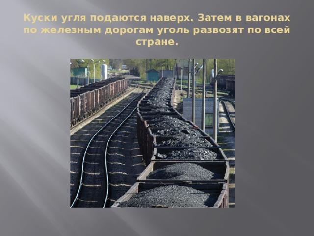 Куски угля подаются наверх. Затем в вагонах по железным дорогам уголь развозят по всей стране.