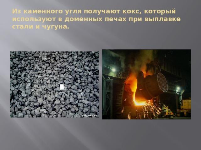 Из каменного угля получают кокс, который используют в доменных печах при выплавке стали и чугуна.