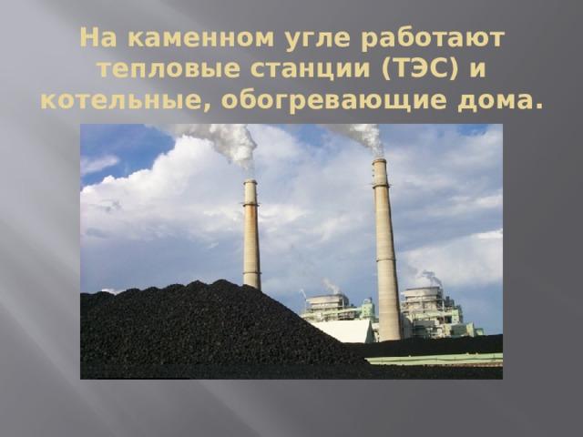 На каменном угле работают тепловые станции (ТЭС) и котельные, обогревающие дома.