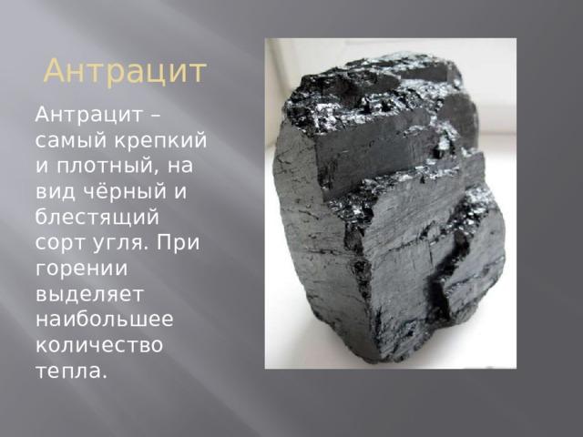 Антрацит Антрацит – самый крепкий и плотный, на вид чёрный и блестящий сорт угля. При горении выделяет наибольшее количество тепла.