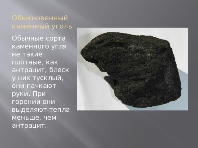Обыкновенный каменный уголь Обычные сорта каменного угля не такие плотные, как антрацит, блеск у них тусклый, они пачкают руки. При горении они выделяют тепла меньше, чем антрацит.