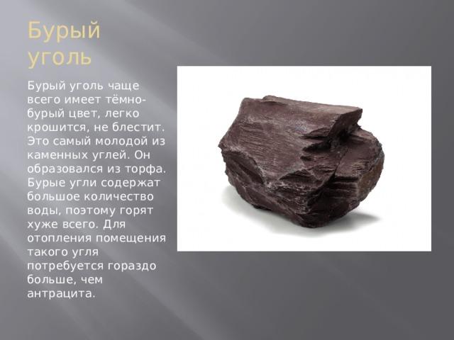 Бурый уголь Бурый уголь чаще всего имеет тёмно-бурый цвет, легко крошится, не блестит. Это самый молодой из каменных углей. Он образовался из торфа. Бурые угли содержат большое количество воды, поэтому горят хуже всего. Для отопления помещения такого угля потребуется гораздо больше, чем антрацита.