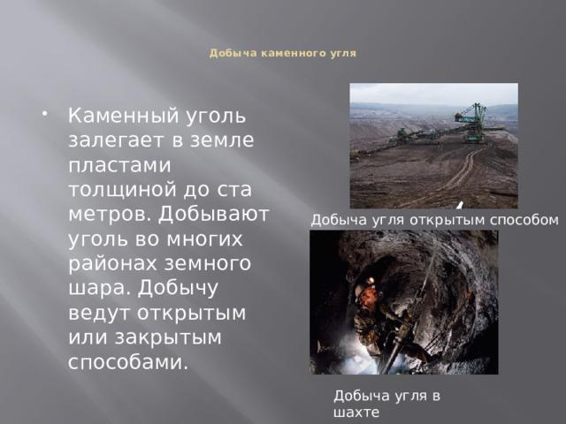 Добыча каменного угля    Каменный уголь залегает в земле пластами толщиной до ста метров. Добывают уголь во многих районах земного шара. Добычу ведут открытым или закрытым способами. Добыча угля открытым способом Добыча угля в шахте