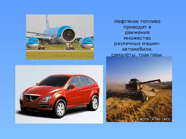 Нефтяное топливо приводит в движение множество различных машин: автомобили, самолёты, тракторы, комбайны.