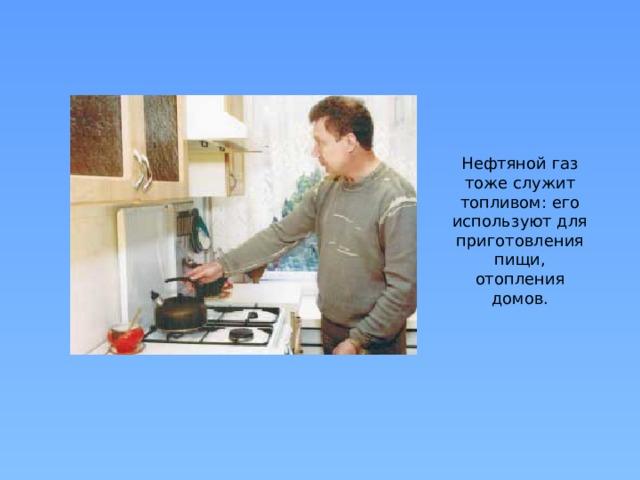 Нефтяной газ тоже служит топливом: его используют для приготовления пищи, отопления домов.