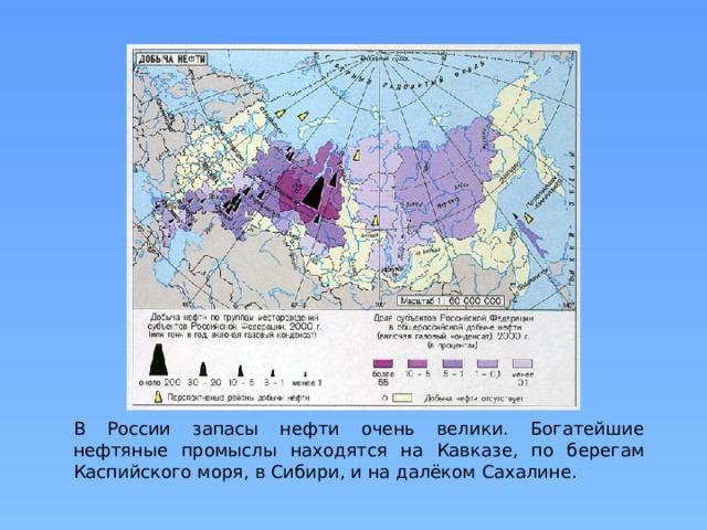 В России запасы нефти очень велики. Богатейшие нефтяные промыслы находятся на Кавказе, по берегам Каспийского моря, в Сибири, и на далёком Сахалине.