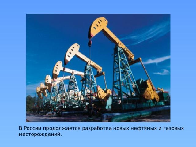 В России продолжается разработка новых нефтяных и газовых месторождений.