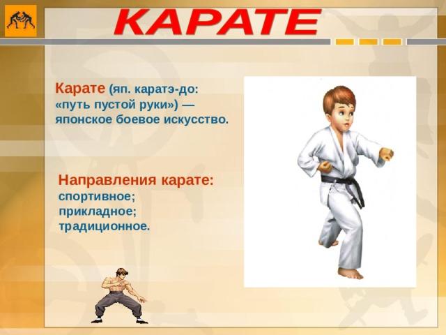 Карате  (яп. каратэ-до: «путь пустой руки») — японское боевое искусство.  Направления карате:  спортивное;  прикладное;  традиционное.