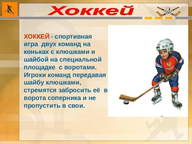 ХОККЕЙ  - спортивная игра двух команд на коньках с клюшками и шайбой на специальной площадке с воротами. Игроки команд передавая шайбу клюшками, стремятся забросить её в ворота соперника и не пропустить в свои.