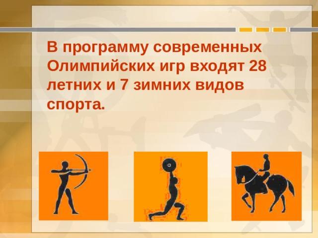 В программу современных Олимпийских игр входят 28 летних и 7 зимних видов спорта.