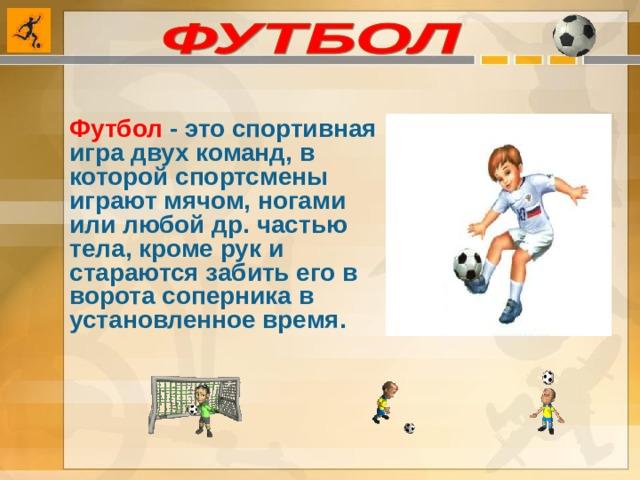 Футбол - это спортивная игра двух команд, в которой спортсмены играют мячом, ногами или любой др. частью тела, кроме рук и стараются забить его в ворота соперника в установленное время.