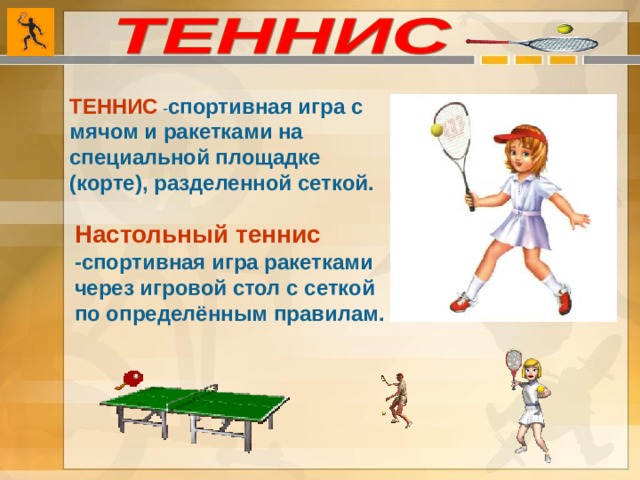 ТЕННИС  - спортивная игра с мячом и ракетками на специальной площадке (корте), разделенной сеткой. Настольный теннис  -спортивная игра ракетками через игровой стол с сеткой по определённым правилам.