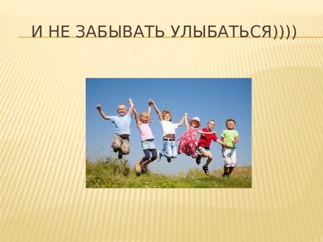 И не забывать улыбаться))))