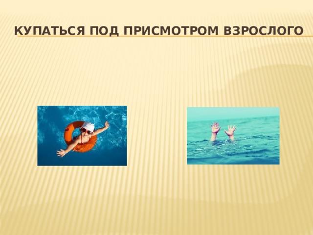 Купаться под присмотром взрослого Даже если ребенок уверенно плавает или одет в специальные нарукавники, жилет и круг, обязательно будьте рядом внимательным наблюдателем и не упускайте его из виду. Так вы сможете видеть, что ребенок плавает в специально отведенном, неглубоком месте и контролировать потенциально опасные игры, которыми дети могут увлекаться в воде.