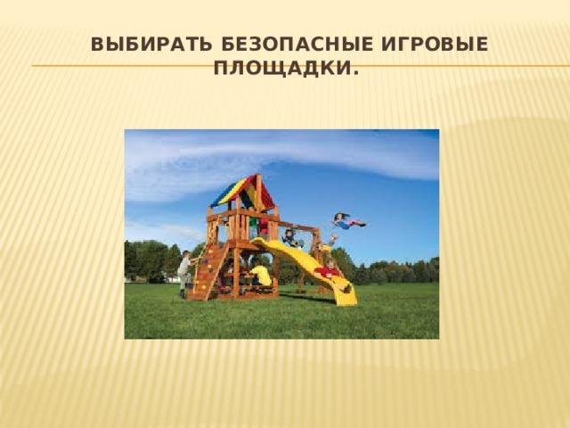 Выбирать безопасные игровые площадки. Прежде чем посадить ребенка на качели, взрослому необходимо убедиться, что крепления прочные, а сиденье гладкое, без зазубрин и торчащих гвоздей. Аттракционы в парках необходимо выбирать в соответствии с рекомендованным правилами возрастом, напоминать детям о пристегивании и аккуратном поведении во время катания. Во время прыжков маленького ребенка на батуте, взрослому нужно находиться рядом и не разрешать кувырки или прыжки нескольких детей на батуте одновременно. Также нужно объяснить ребенку, что на солнце металлические части игровых конструкций могут сильно нагреваться и, прежде чем съезжать с горки, нужно убедиться, не горяча ли ее поверхность.