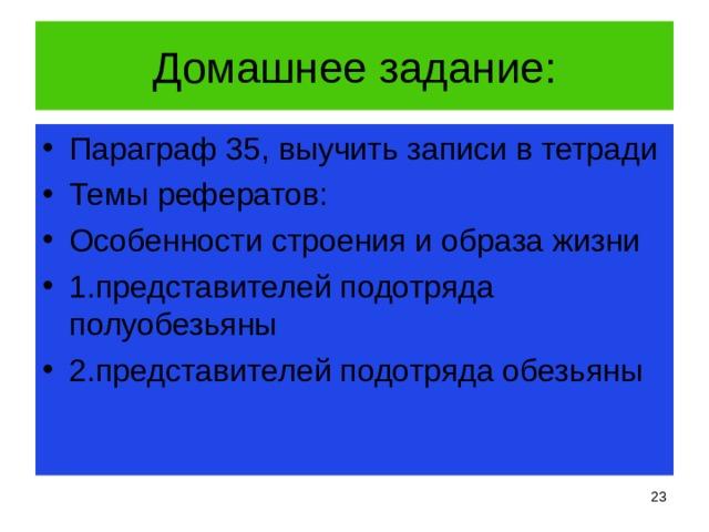 Домашнее задание: Параграф 35, выучить записи в тетради Темы рефератов: Особенности строения и образа жизни 1.представителей подотряда полуобезьяны 2.представителей подотряда обезьяны
