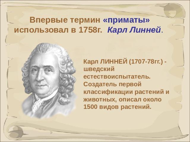 Впервые термин «приматы» использовал в 1758г.  Карл Линней .  Карл ЛИННЕЙ (1707-78гг.) - шведский естествоиспытатель. Создатель первой классификации растений и животных, описал около 1500 видов растений.