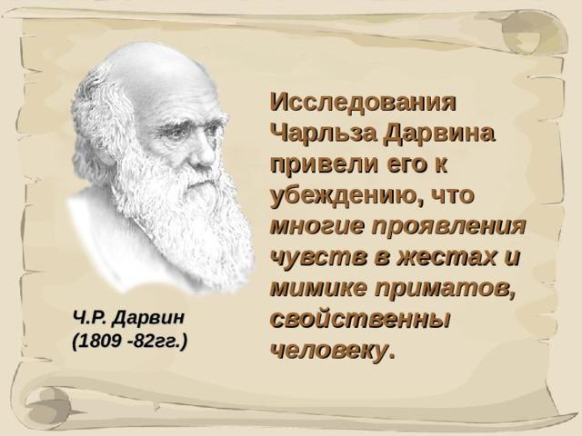 Исследования Чарльза Дарвина привели его к убеждению, что многие проявления чувств в жестах и мимике приматов, свойственны человеку . Ч.Р. Дарвин (1809 -82гг.) 41 41