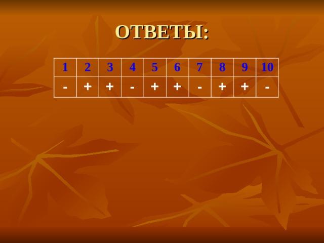 ОТВЕТЫ: 1 2 - + 3 4 + - 5 6 + + 7 - 8 + 9 10 + -