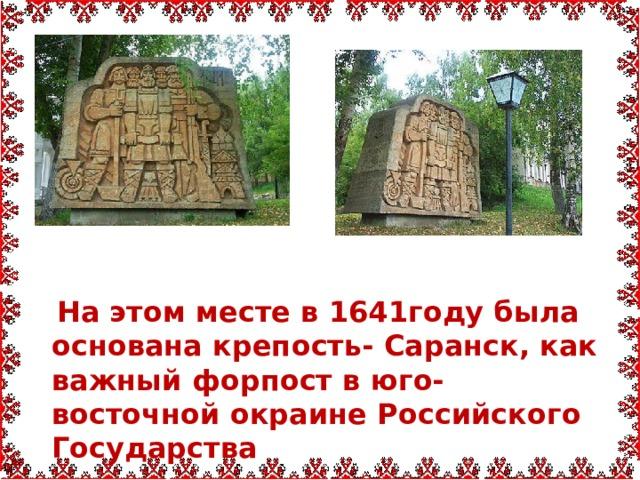 На этом месте в 1641году была основана крепость- Саранск, как важный форпост в юго-восточной окраине Российского Государства