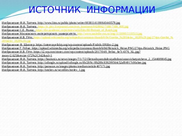 ИСТОЧНИК ИНФОРМАЦИИ Изображение Ф.И. Тютчев: http://www.litra.ru/public/photo/writer/00381141190643443579.jpg Изображение Ф.И. Тютчев: https:// ic.pics.livejournal.com/erm_kontinent/9428862/7188/7188_900.jpg Изображение С.Е. Раича: https :// dic.academic.ru/pictures/wiki/files/80/Portrait_of_Raich.jpg Изображение Московского императорского университета: http :// www.nasledie-rus.ru/img/1110000/1110513.jpg Изображение И.В. Гёте: https ://upload.wikimedia.org/wikipedia/commons/thumb/0/0e/Goethe_%28Stieler_1828%29.jpg/274px-Goethe_% 28Stieler_1828%29.jpg Изображение Ф. Шиллер: https://interesnyefakty.org/wp-content/uploads/Fridrih-SHiller-2.jpg Изображение Г. Гейне: https://upload.wikimedia.org/wikipedia/commons/thumb/b/b6/Heinrich_Heine.PNG/274px-Heinrich_Heine.PNG Изображение И.В. Гёте: https://i2.wp.com/stosec.com/wp-content/uploads/2017/04/0_9e0ac_6e7c4376_XL.jpg?zoom=2.625&resize=372%2C342&ssl=1 Изображение Ф.И. Тютчев: https://bookmix.ru/news/images/7/1/7/215letsodnyarozhdeniyafedoraivanovichatyutcheva_2_1544009845.jpg Изображение Ф.И. Тютчев: http://infoogle.ru/upload/infoogle.ru/8b/28/9c//8b289c839299564c52af84917c00abee.jpg Изображение Ф.И. Тютчев: http://parnasse.ru/images/photos/medium/article407171.jpg Изображение Ф.И. Тютчев: http://tutchev.ru/wcmfiles/tut4ev_1.jpg