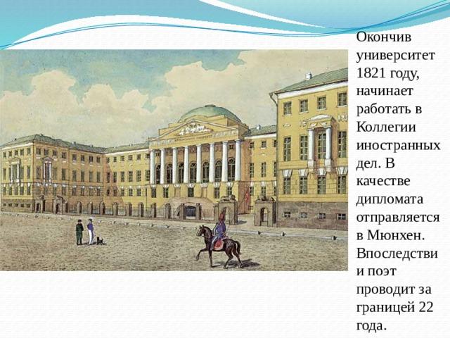 Окончив университет 1821 году, начинает работать в Коллегии иностранных дел. В качестве дипломата отправляется в Мюнхен. Впоследствии поэт проводит за границей 22 года.