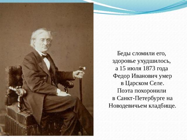 Беды сломили его, здоровье ухудшилось, а 15 июля 1873 года Федор Иванович умер  в Царском Селе. Поэта похоронили в Санкт-Петербурге на Новодевичьем кладбище.