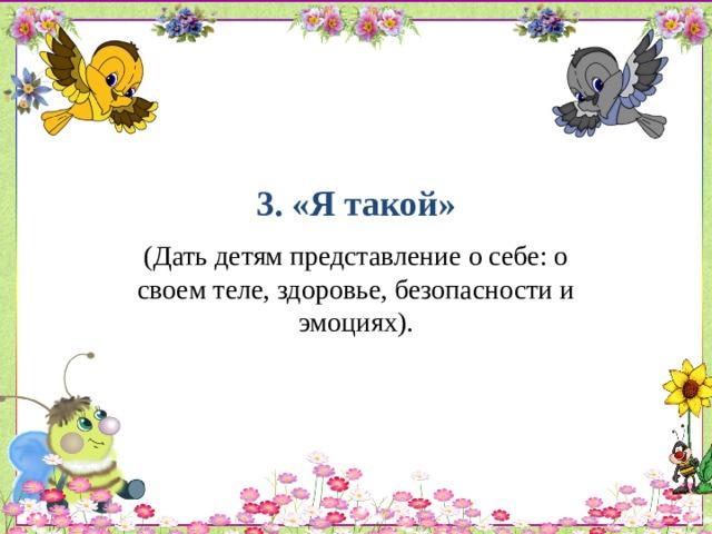 3. «Я такой»   (Дать детям представление о себе: о своем теле, здоровье, безопасности и эмоциях).