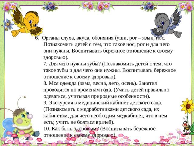 6. Органы слуха, вкуса, обоняния (уши, рот – язык, нос. Познакомить детей с тем, что такое нос, рот и для чего они нужны. Воспитывать бережное отношение к своему здоровью).  7. Для чего нужны зубы? (Познакомить детей с тем, что такое зубы и для чего они нужны. Воспитывать бережное отношение к своему здоровью).  8. Моя одежда (зима, весна, лето, осень). Занятия проводятся по временам года. (Учить детей правильно одеваться, учитывая природные особенности).  9. Экскурсия в медицинский кабинет детского сада. (Познакомить с медработниками детского сада, их кабинетом, для чего необходим медкабинет, что в нем есть; учить не бояться врачей).  10. Как быть здоровым? (Воспитывать бережное отношение к своему здоровью).